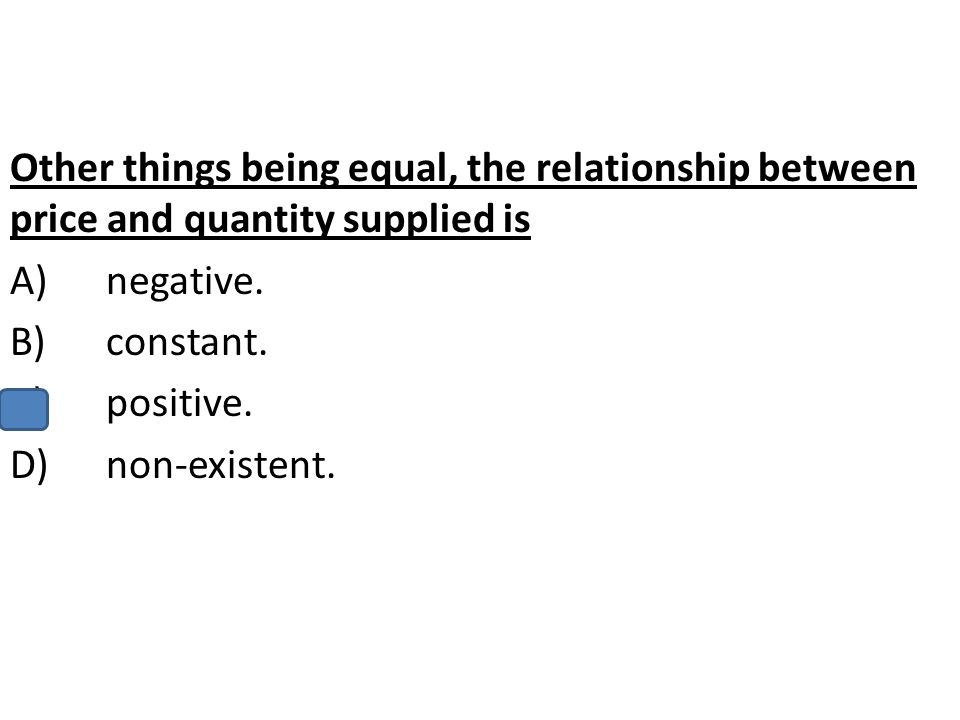 Other things being equal, the relationship between price and quantity supplied is A)negative. B)constant. C)positive. D)non-existent.