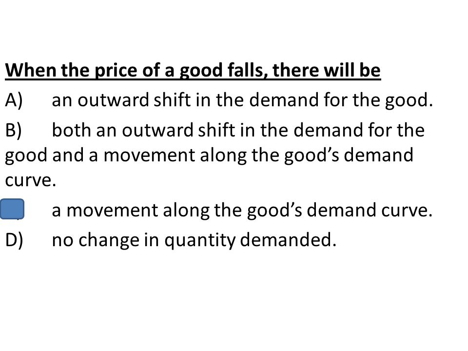 When the price of a good falls, there will be A)an outward shift in the demand for the good. B)both an outward shift in the demand for the good and a