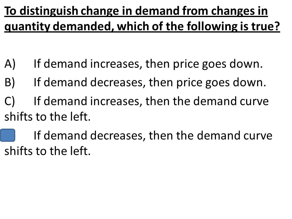 To distinguish change in demand from changes in quantity demanded, which of the following is true? A)If demand increases, then price goes down. B)If d
