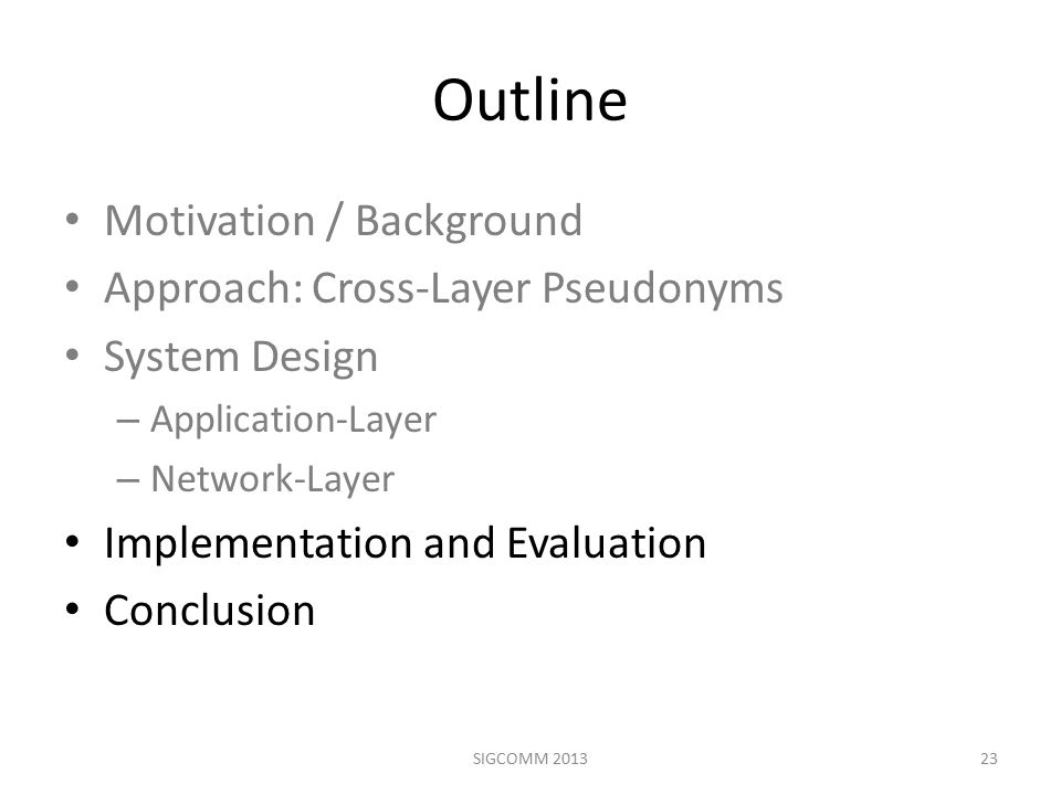 Outline Motivation / Background Approach: Cross-Layer Pseudonyms System Design – Application-Layer – Network-Layer Implementation and Evaluation Conclusion 23SIGCOMM 2013