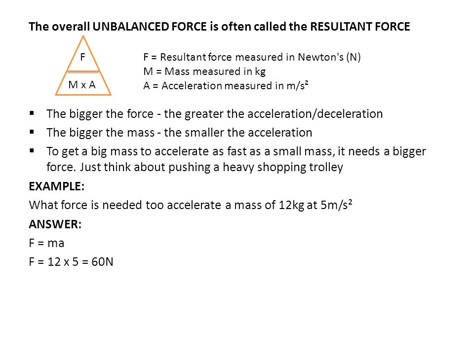 The overall UNBALANCED FORCE is often called the RESULTANT FORCE  The bigger the force - the greater the acceleration/deceleration  The bigger the mass - the smaller the acceleration  To get a big mass to accelerate as fast as a small mass, it needs a bigger force.