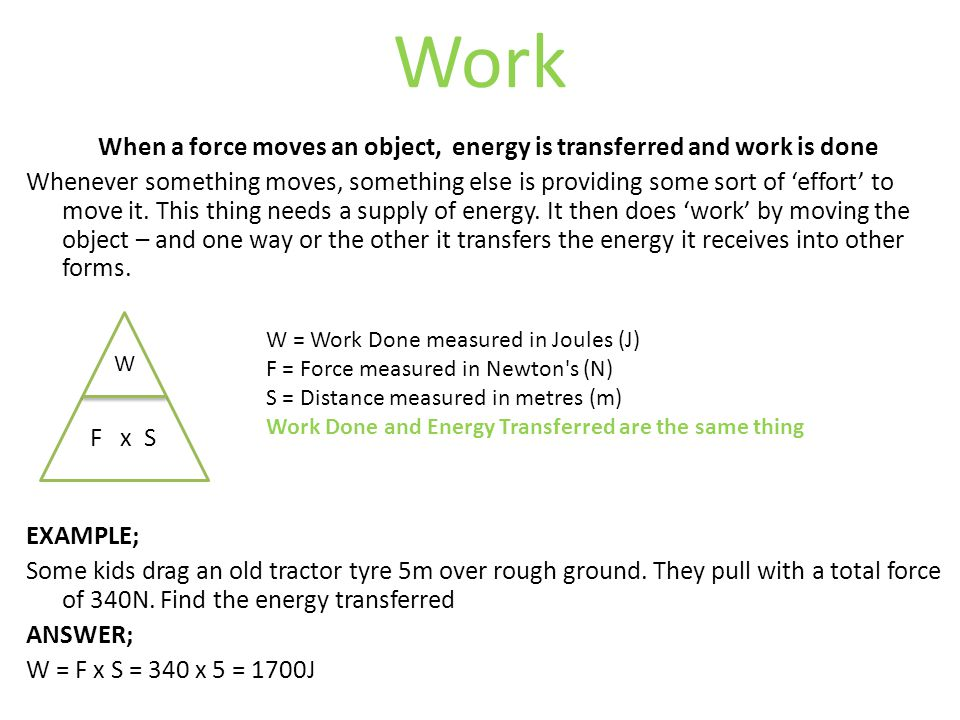 Work When a force moves an object, energy is transferred and work is done Whenever something moves, something else is providing some sort of 'effort' to move it.