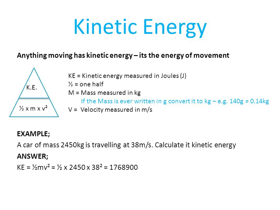 Kinetic Energy Anything moving has kinetic energy – its the energy of movement EXAMPLE; A car of mass 2450kg is travelling at 38m/s.