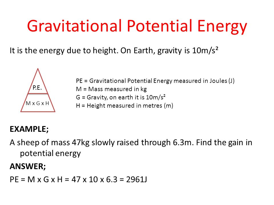 Gravitational Potential Energy It is the energy due to height. On Earth, gravity is 10m/s² EXAMPLE; A sheep of mass 47kg slowly raised through 6.3m. F