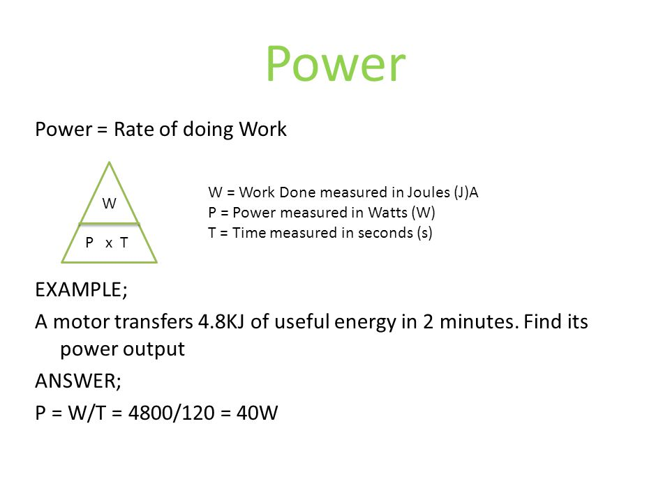 Power Power = Rate of doing Work EXAMPLE; A motor transfers 4.8KJ of useful energy in 2 minutes.