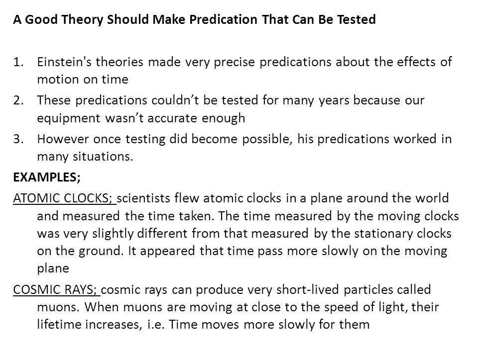 A Good Theory Should Make Predication That Can Be Tested 1.Einstein s theories made very precise predications about the effects of motion on time 2.These predications couldn't be tested for many years because our equipment wasn't accurate enough 3.However once testing did become possible, his predications worked in many situations.