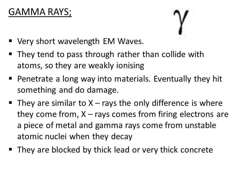 GAMMA RAYS;  Very short wavelength EM Waves.
