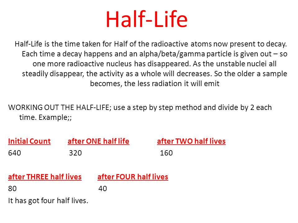 Half-Life Half-Life is the time taken for Half of the radioactive atoms now present to decay. Each time a decay happens and an alpha/beta/gamma partic