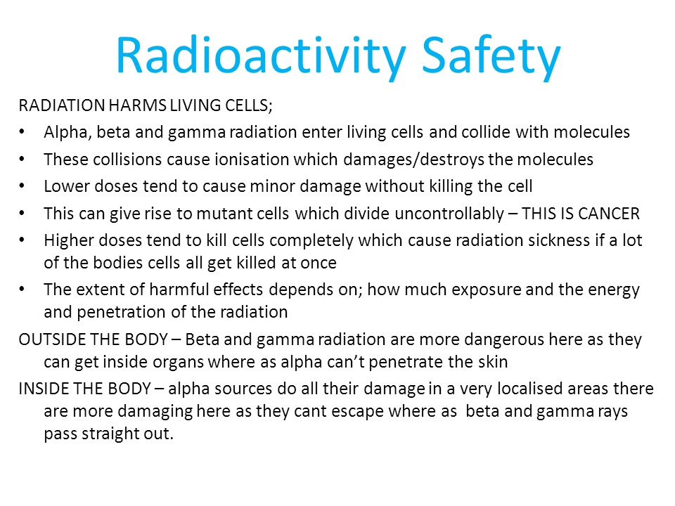 Radioactivity Safety RADIATION HARMS LIVING CELLS; Alpha, beta and gamma radiation enter living cells and collide with molecules These collisions cause ionisation which damages/destroys the molecules Lower doses tend to cause minor damage without killing the cell This can give rise to mutant cells which divide uncontrollably – THIS IS CANCER Higher doses tend to kill cells completely which cause radiation sickness if a lot of the bodies cells all get killed at once The extent of harmful effects depends on; how much exposure and the energy and penetration of the radiation OUTSIDE THE BODY – Beta and gamma radiation are more dangerous here as they can get inside organs where as alpha can't penetrate the skin INSIDE THE BODY – alpha sources do all their damage in a very localised areas there are more damaging here as they cant escape where as beta and gamma rays pass straight out.