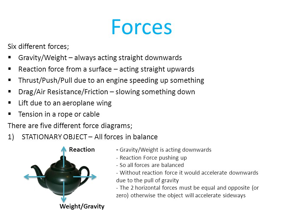 Forces Six different forces;  Gravity/Weight – always acting straight downwards  Reaction force from a surface – acting straight upwards  Thrust/Push/Pull due to an engine speeding up something  Drag/Air Resistance/Friction – slowing something down  Lift due to an aeroplane wing  Tension in a rope or cable There are five different force diagrams; 1)STATIONARY OBJECT – All forces in balance Reaction Weight/Gravity - Gravity/Weight is acting downwards - Reaction Force pushing up - So all forces are balanced - Without reaction force it would accelerate downwards due to the pull of gravity - The 2 horizontal forces must be equal and opposite (or zero) otherwise the object will accelerate sideways