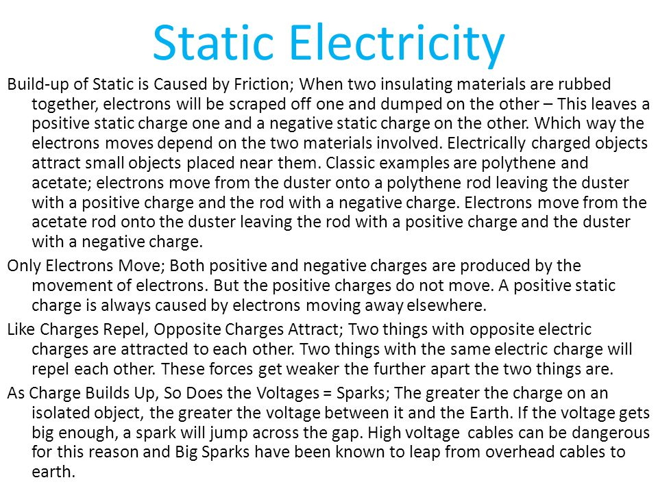 Static Electricity Build-up of Static is Caused by Friction; When two insulating materials are rubbed together, electrons will be scraped off one and dumped on the other – This leaves a positive static charge one and a negative static charge on the other.
