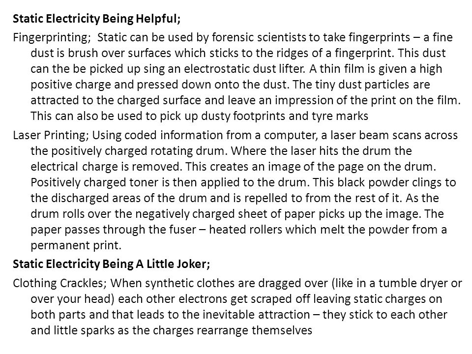 Static Electricity Being Helpful; Fingerprinting; Static can be used by forensic scientists to take fingerprints – a fine dust is brush over surfaces which sticks to the ridges of a fingerprint.