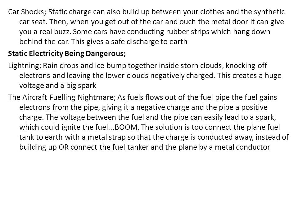 Car Shocks; Static charge can also build up between your clothes and the synthetic car seat. Then, when you get out of the car and ouch the metal door