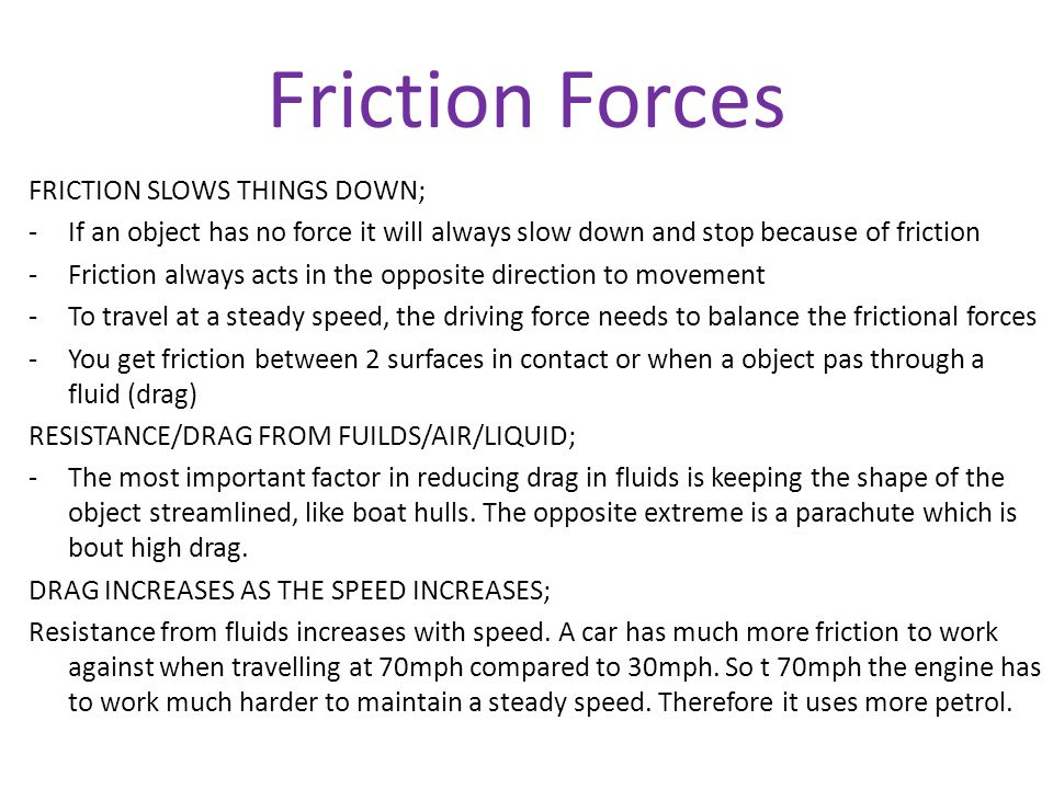 Friction Forces FRICTION SLOWS THINGS DOWN; -If an object has no force it will always slow down and stop because of friction -Friction always acts in the opposite direction to movement -To travel at a steady speed, the driving force needs to balance the frictional forces -You get friction between 2 surfaces in contact or when a object pas through a fluid (drag) RESISTANCE/DRAG FROM FUILDS/AIR/LIQUID; -The most important factor in reducing drag in fluids is keeping the shape of the object streamlined, like boat hulls.