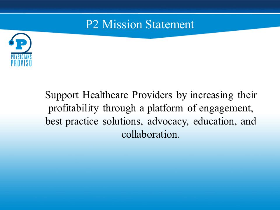 Physicians Proviso Structure National Focus Guiding Vision for P2 Advocate for P2 Members Influence Healthcare Policy Executive Leadership Board Discipline Focused Guide P2 Organization Create and Approve Standards Advocate for their discipline within P2 Medical Advisory Board Licensed Healthcare Providers CME, Practice Management Acumen, Disease Assessment Tools, EMR, Pharmaceuticals Annual Convention P2 Members