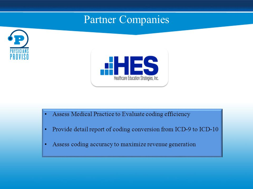 Partner Companies Assess Medical Practice to Evaluate coding efficiency Provide detail report of coding conversion from ICD-9 to ICD-10 Assess coding