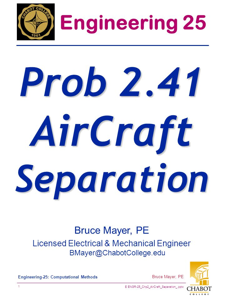 E ENGR-25_Chp2_AirCraft_Separation_.pptx 2 Bruce Mayer, PE Engineering-25: Computational Methods P2.41 MidAir Collision(?)  The position and velocity of two AirCraft, A & B, are shown as below  AirCraft Position at 1pm