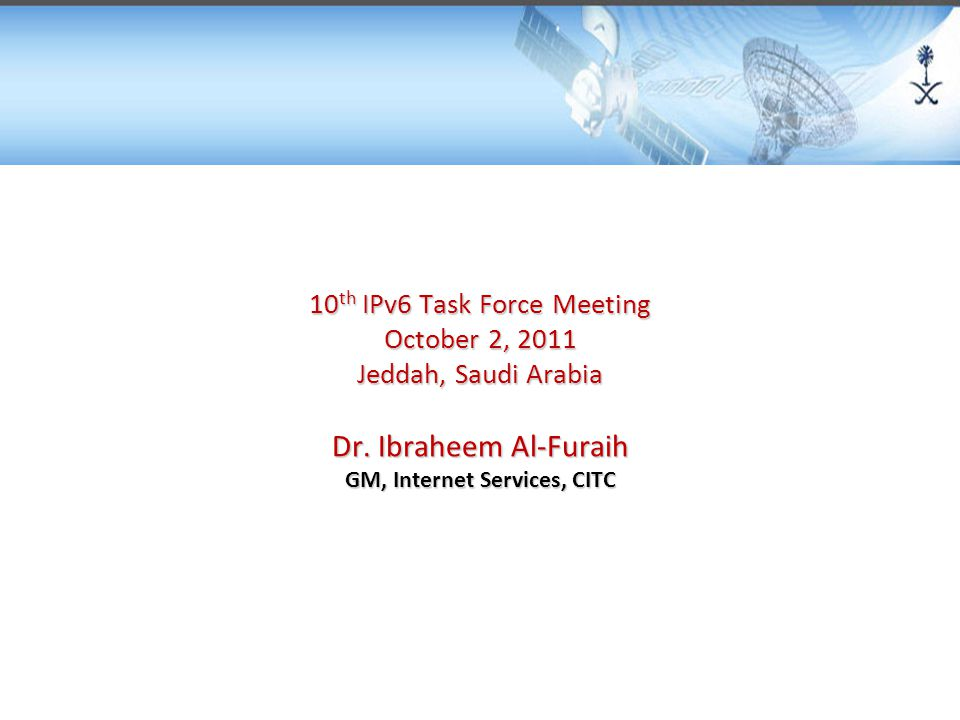 10 th IPv6 Task Force Meeting October 2, 2011 Jeddah, Saudi Arabia Dr. Ibraheem Al-Furaih GM, Internet Services, CITC