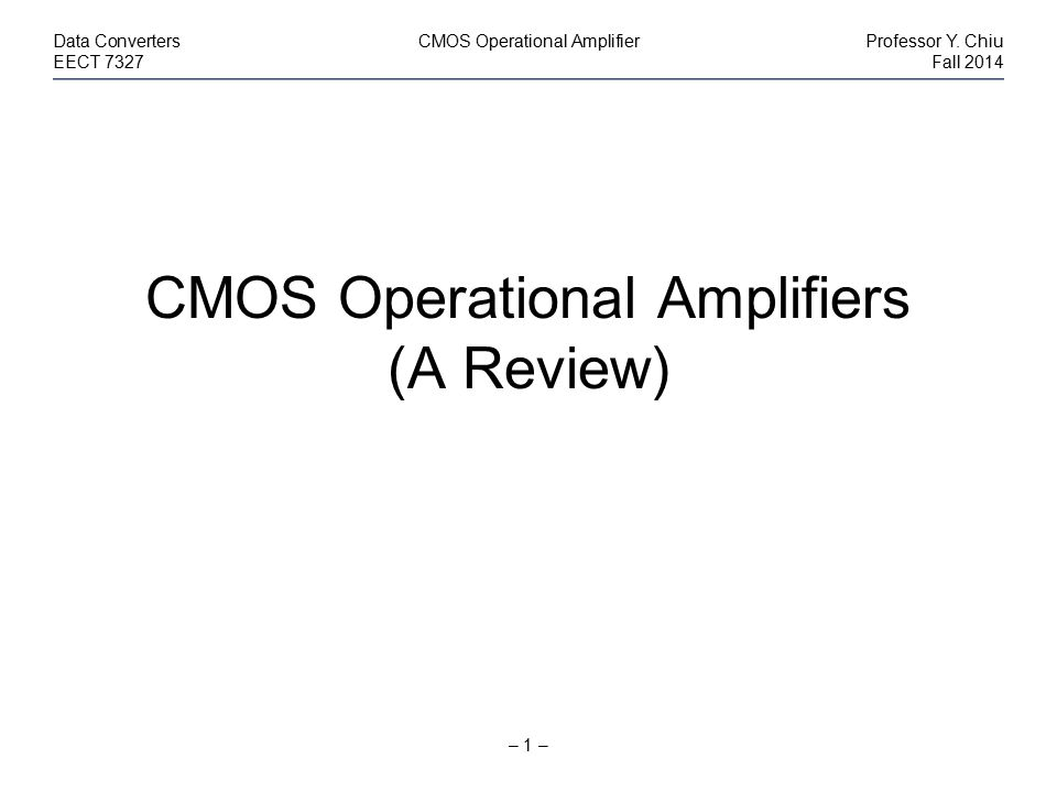 – 1 – Data ConvertersCMOS Operational AmplifierProfessor Y. Chiu EECT 7327Fall 2014 CMOS Operational Amplifiers (A Review)