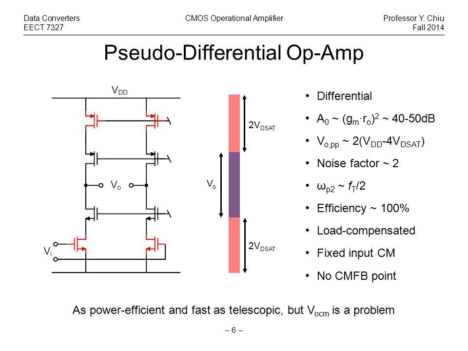 Pseudo-Differential Op-Amp – 6 – Data ConvertersCMOS Operational AmplifierProfessor Y. Chiu EECT 7327Fall 2014 Differential A 0 ~ (g m ·r o ) 2 ~ 40-5