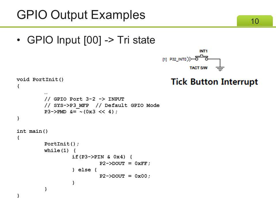 GPIO Output Examples GPIO Input [00] -> Tri state 10 void PortInit() { … // GPIO Port 3-2 -> INPUT // SYS->P3_MFP // Default GPIO Mode P3->PMD &= ~(0x