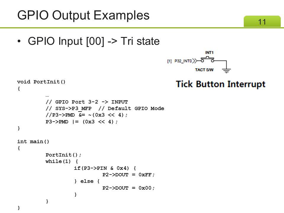 GPIO Output Examples GPIO Input [00] -> Tri state 11 void PortInit() { … // GPIO Port 3-2 -> INPUT // SYS->P3_MFP // Default GPIO Mode //P3->PMD &= ~(
