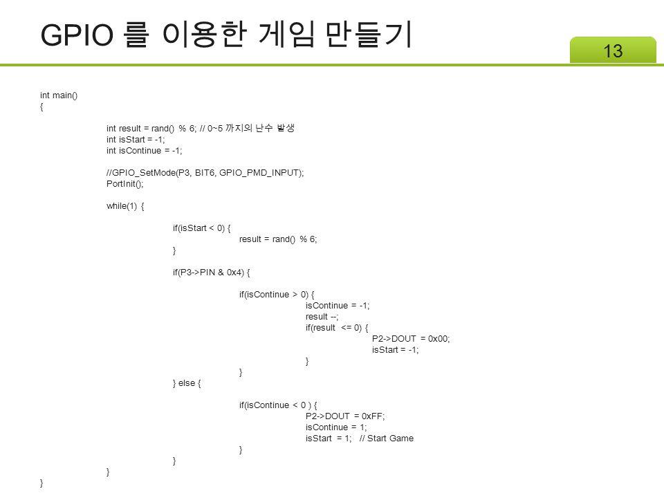 GPIO 를 이용한 게임 만들기 13 int main() { int result = rand() % 6; // 0~5 까지의 난수 발생 int isStart = -1; int isContinue = -1; //GPIO_SetMode(P3, BIT6, GPIO_PMD_I