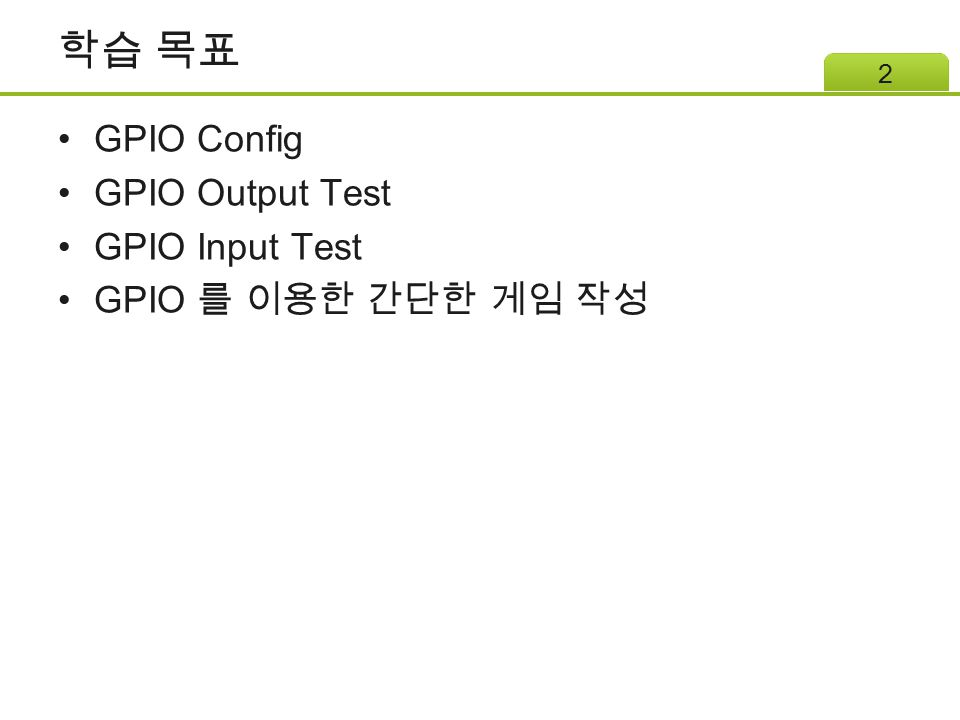 학습 목표 GPIO Config GPIO Output Test GPIO Input Test GPIO 를 이용한 간단한 게임 작성 2