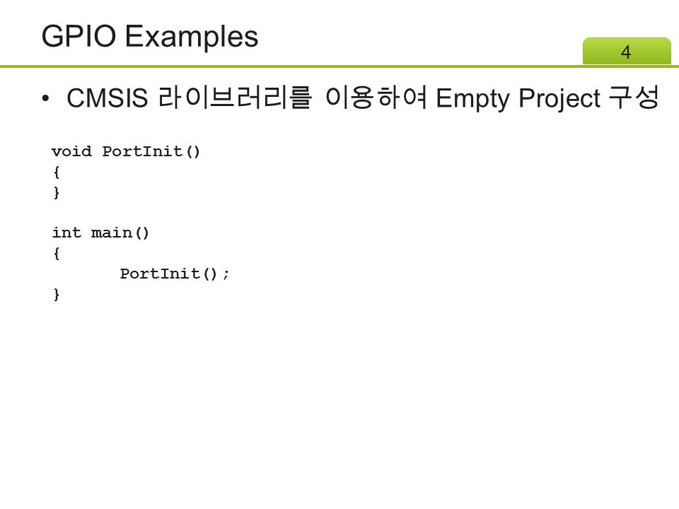 GPIO Examples CMSIS 라이브러리를 이용하여 Empty Project 구성 4 void PortInit() { } int main() { PortInit(); }