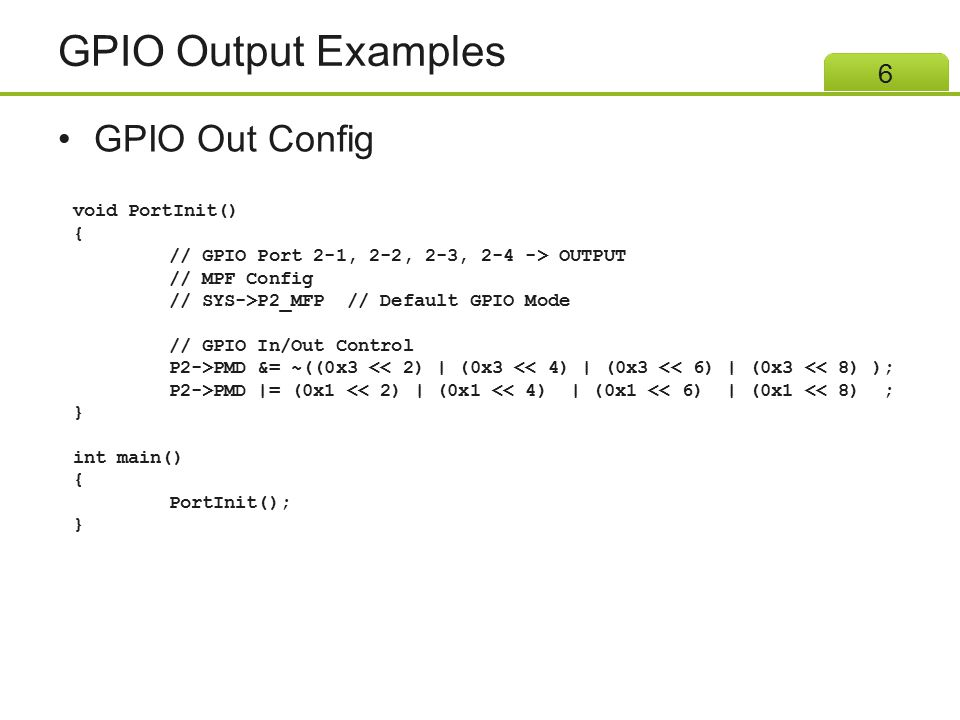 GPIO Output Examples main 7 void PortInit() { // GPIO Port 2-1, 2-2, 2-3, 2-4 -> OUTPUT … } int main() { PortInit(); P2->DOUT = 0xFF; }