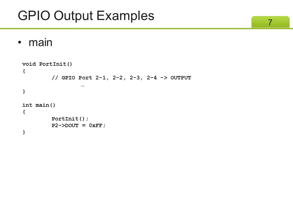 GPIO Output Examples main 8 void PortInit() { // GPIO Port 2-1, 2-2, 2-3, 2-4 -> OUTPUT … } int main() { PortInit(); P2->DOUT = 0x00; }