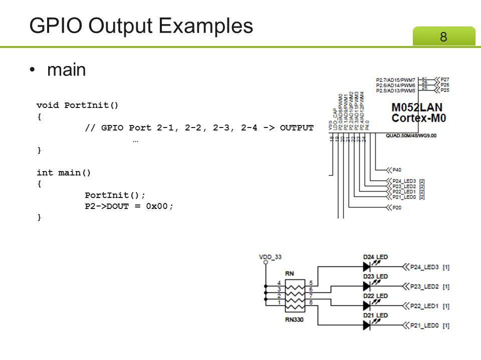 GPIO Output Examples main 8 void PortInit() { // GPIO Port 2-1, 2-2, 2-3, 2-4 -> OUTPUT … } int main() { PortInit(); P2->DOUT = 0x00; }