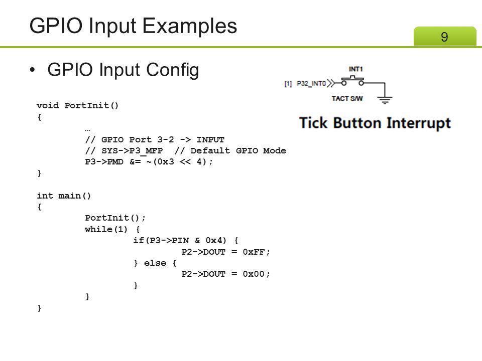 GPIO Input Examples GPIO Input Config 9 void PortInit() { … // GPIO Port 3-2 -> INPUT // SYS->P3_MFP // Default GPIO Mode P3->PMD &= ~(0x3 << 4); } in