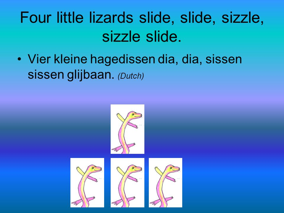 Four little lizards slide, slide, sizzle, sizzle slide.