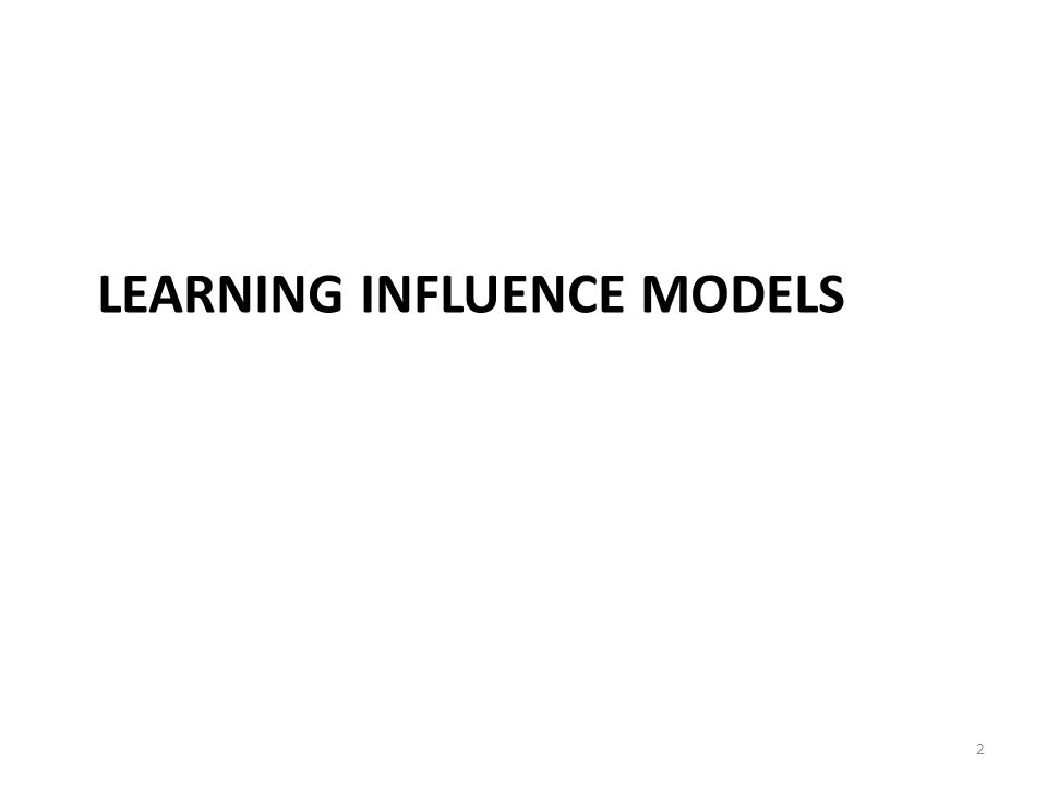 LEARNING INFLUENCE MODELS 2