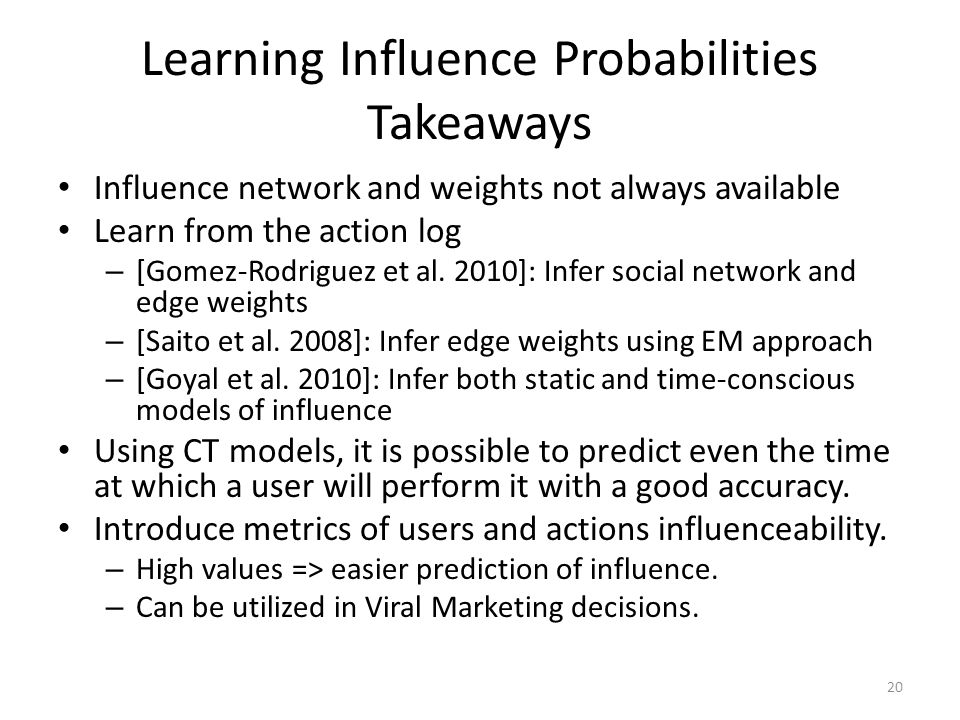 Learning Influence Probabilities Takeaways Influence network and weights not always available Learn from the action log – [Gomez-Rodriguez et al. 2010