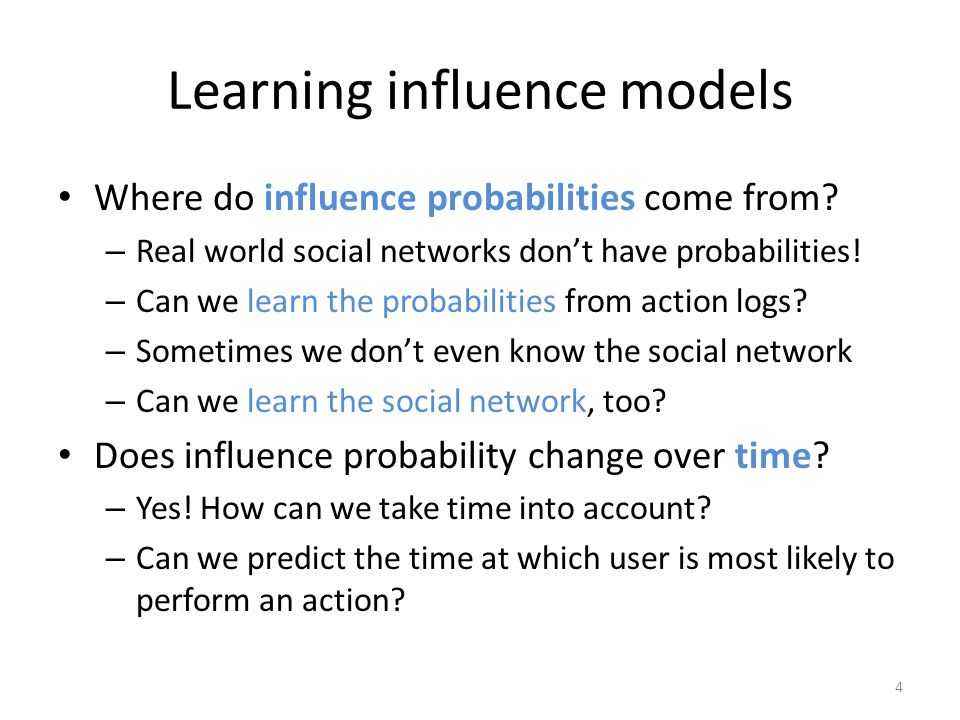 Learning influence models Where do influence probabilities come from? – Real world social networks don't have probabilities! – Can we learn the probab