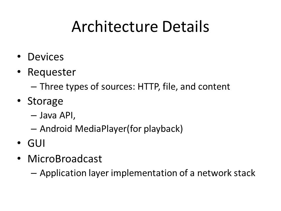 Architecture Details Devices Requester – Three types of sources: HTTP, file, and content Storage – Java API, – Android MediaPlayer(for playback) GUI MicroBroadcast – Application layer implementation of a network stack