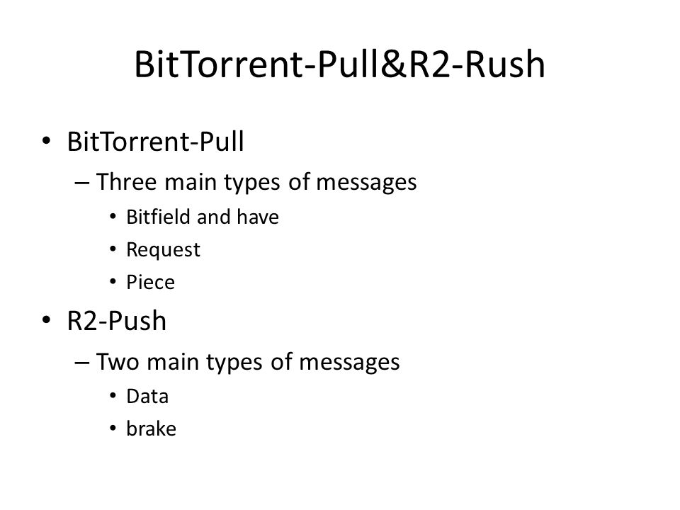 BitTorrent-Pull&R2-Rush BitTorrent-Pull – Three main types of messages Bitfield and have Request Piece R2-Push – Two main types of messages Data brake