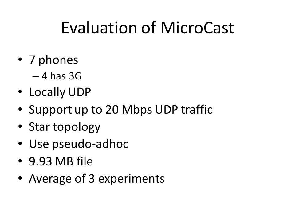 Evaluation of MicroCast 7 phones – 4 has 3G Locally UDP Support up to 20 Mbps UDP traffic Star topology Use pseudo-adhoc 9.93 MB file Average of 3 experiments