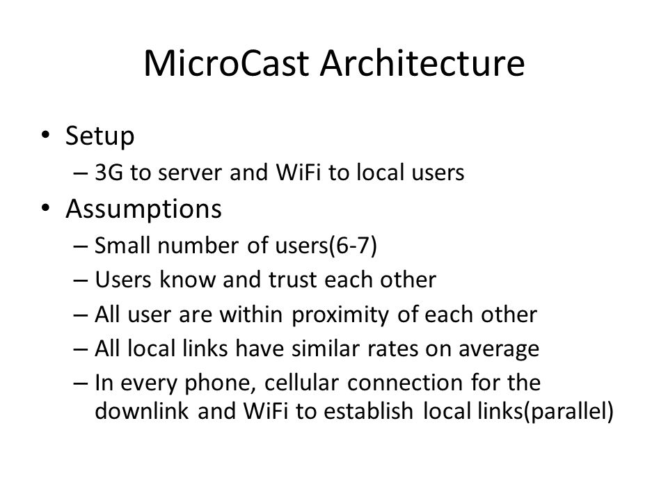 MicroCast Architecture MicroDownload – Only runs on one of the phones that initiate download MicroNC-P2 – Distributing segments using local wireless network MicroBroadcast – Pseudo-broadcast over WiFi Requester – Retrieves segments of video from the video source Storage Graphical User Interface(GUI)