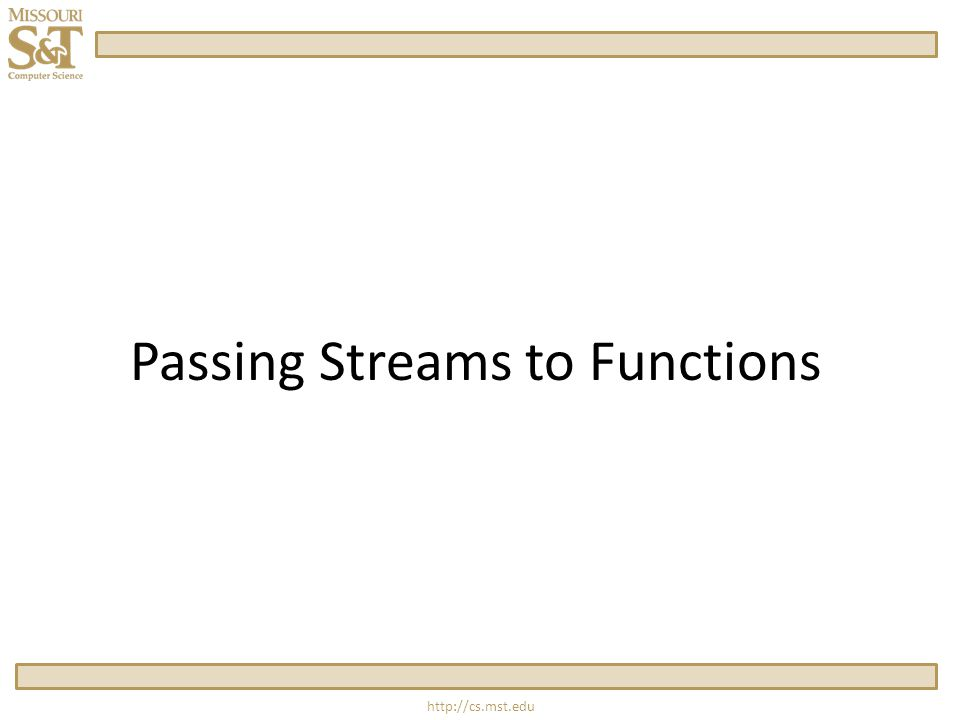 http://cs.mst.edu Passing Streams to Functions One Rule: always pass a stream as a reference