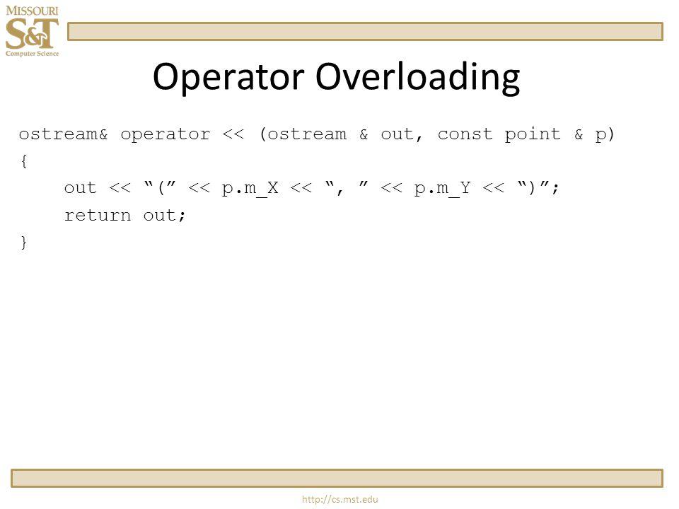 http://cs.mst.edu Operator Overloading ostream& operator << (ostream & out, const point & p) { out << ( << p.m_X << , << p.m_Y << ) ; return out; }