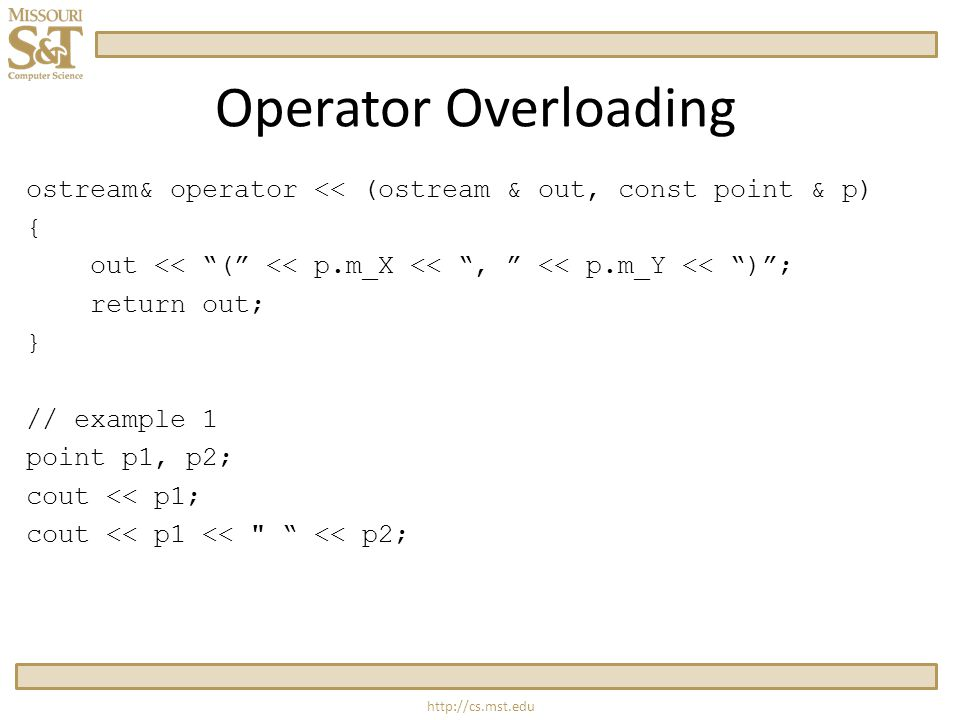 http://cs.mst.edu Operator Overloading ostream& operator << (ostream & out, const point & p) { out << ( << p.m_X << , << p.m_Y << ) ; return out; } // example 1 point p1, p2; cout << p1; cout << p1 << << p2;