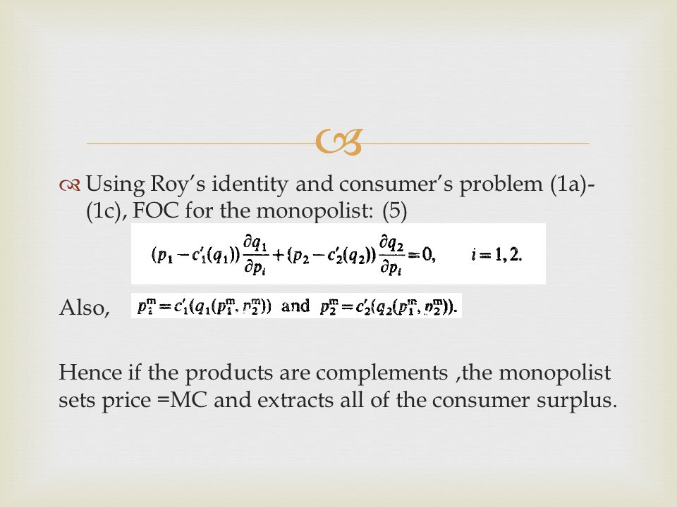   Using Roy's identity and consumer's problem (1a)- (1c), FOC for the monopolist: (5) Also, Hence if the products are complements,the monopolist sets price =MC and extracts all of the consumer surplus.