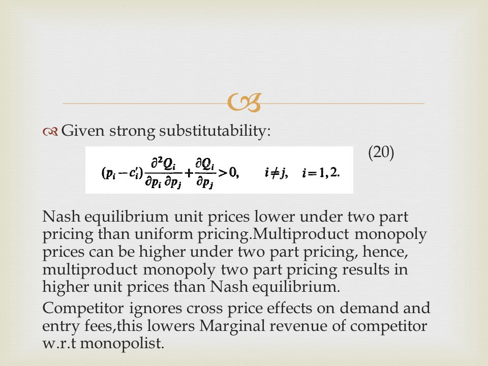   Given strong substitutability: (20) Nash equilibrium unit prices lower under two part pricing than uniform pricing.Multiproduct monopoly prices ca