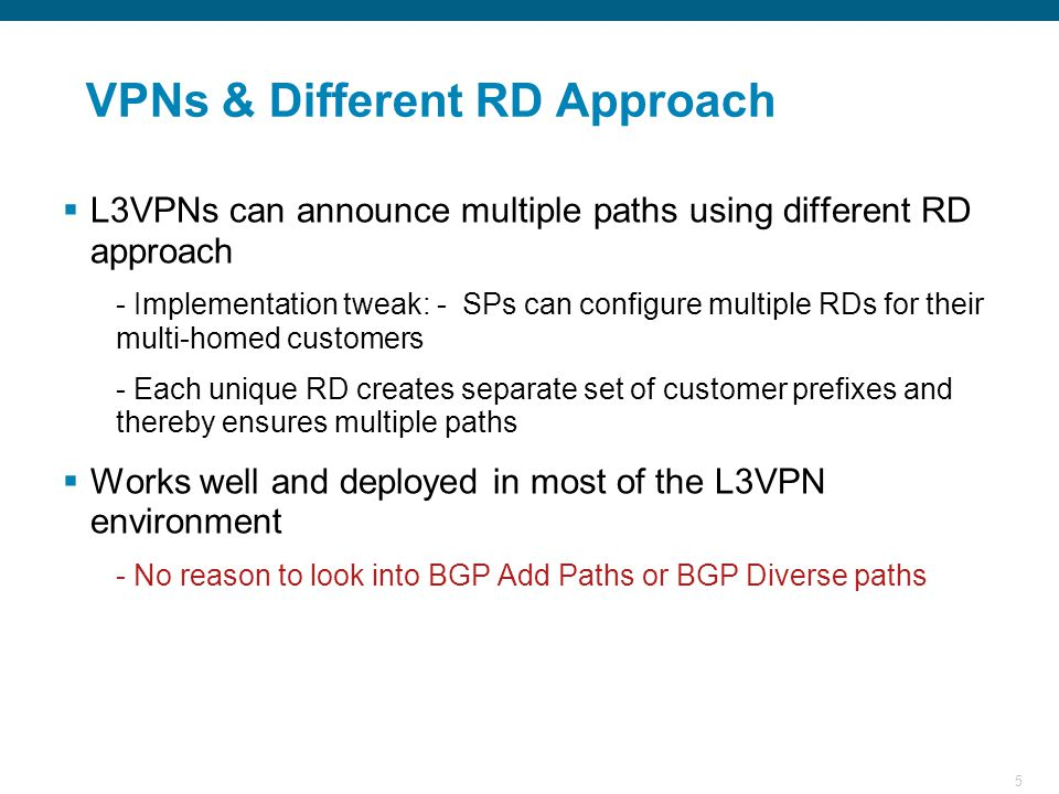 5 VPNs & Different RD Approach  L3VPNs can announce multiple paths using different RD approach - Implementation tweak: - SPs can configure multiple RDs for their multi-homed customers - Each unique RD creates separate set of customer prefixes and thereby ensures multiple paths  Works well and deployed in most of the L3VPN environment - No reason to look into BGP Add Paths or BGP Diverse paths