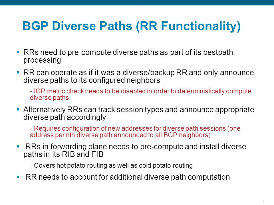 7 BGP Diverse Paths (RR Functionality)  RRs need to pre-compute diverse paths as part of its bestpath processing  RR can operate as if it was a diverse/backup RR and only announce diverse paths to its configured neighbors - IGP metric check needs to be disabled in order to deterministically compute diverse paths  Alternatively RRs can track session types and announce appropriate diverse path accordingly - Requires configuration of new addresses for diverse path sessions (one address per nth diverse path announced to all BGP neighbors)  RRs in forwarding plane needs to pre-compute and install diverse paths in its RIB and FIB - Covers hot potato routing as well as cold potato routing  RR needs to account for additional diverse path computation