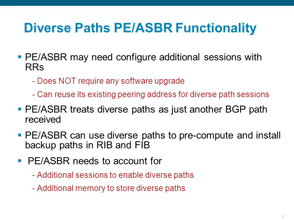 8 Diverse Paths PE/ASBR Functionality  PE/ASBR may need configure additional sessions with RRs - Does NOT require any software upgrade - Can reuse its existing peering address for diverse path sessions  PE/ASBR treats diverse paths as just another BGP path received  PE/ASBR can use diverse paths to pre-compute and install backup paths in RIB and FIB  PE/ASBR needs to account for - Additional sessions to enable diverse paths - Additional memory to store diverse paths