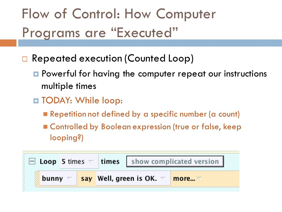 "Flow of Control: How Computer Programs are ""Executed""  Repeated execution (Counted Loop)  Powerful for having the computer repeat our instructions m"
